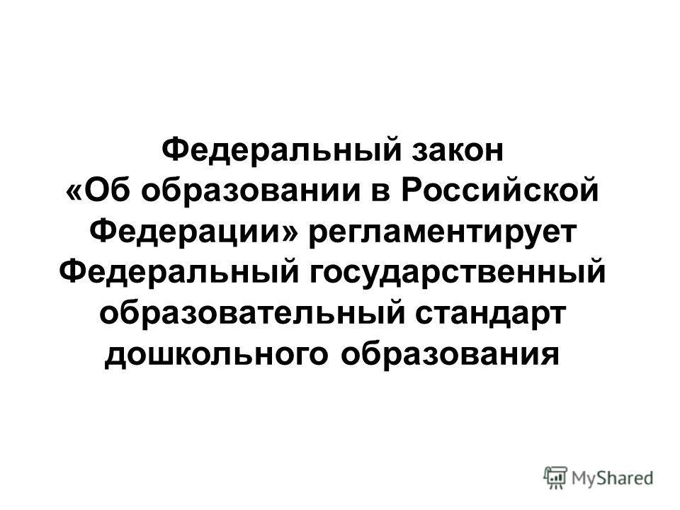 Федеральный закон «Об образовании в Российской Федерации» регламентирует Федеральный государственный образовательный стандарт дошкольного образования