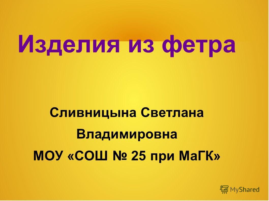 Изделия из фетра Сливницына Светлана Владимировна МОУ «СОШ 25 при МаГК»