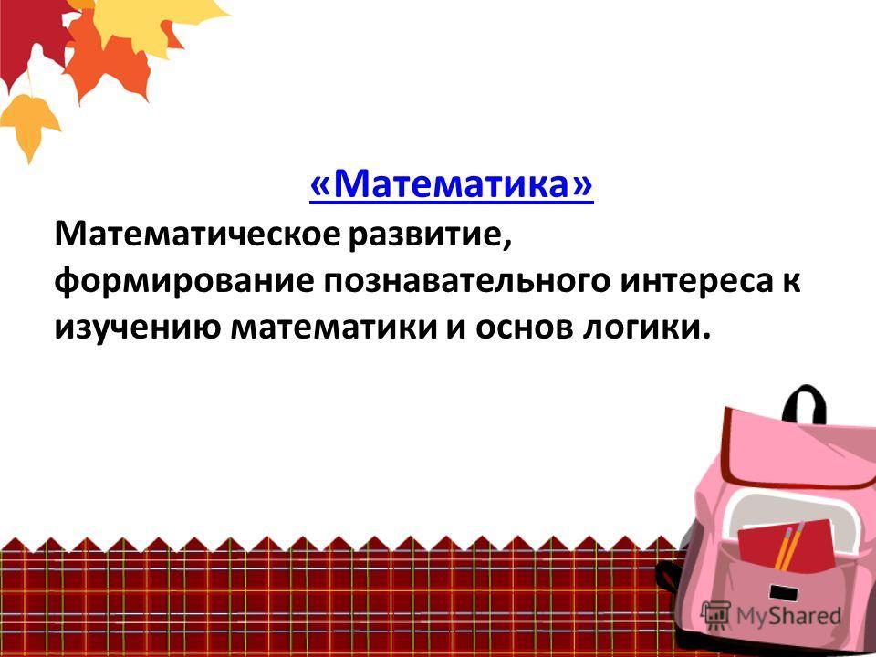 «Математика» Математическое развитие, формирование познавательного интереса к изучению математики и основ логики.