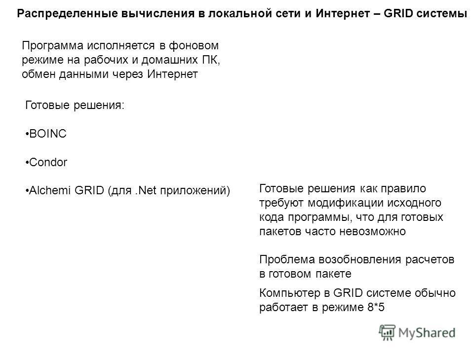 Распределенные вычисления в локальной сети и Интернет – GRID системы Готовые решения: BOINC Condor Alchemi GRID (для.Net приложений) Готовые решения как правило требуют модификации исходного кода программы, что для готовых пакетов часто невозможно Пр