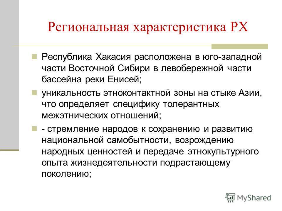 Региональная характеристика РХ Республика Хакасия расположена в юго-западной части Восточной Сибири в левобережной части бассейна реки Енисей; уникальность этноконтактной зоны на стыке Азии, что определяет специфику толерантных межэтнических отношени