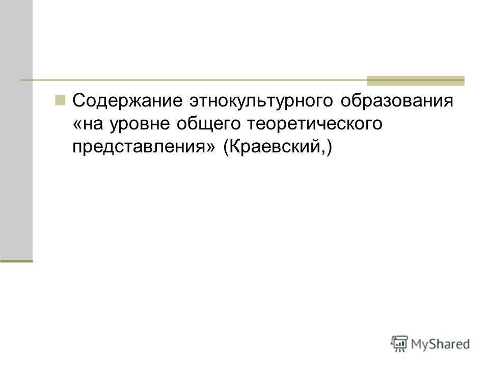 Содержание этнокультурного образования «на уровне общего теоретического представления» (Краевский,)