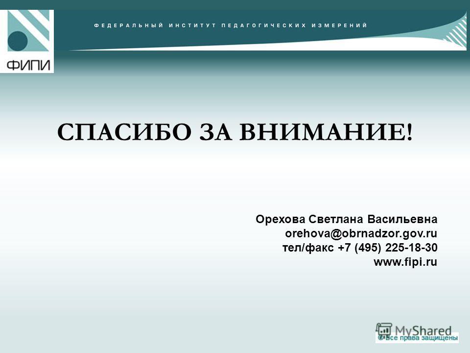 СПАСИБО ЗА ВНИМАНИЕ! Орехова Светлана Васильевна orehova@obrnadzor.gov.ru тел/факс +7 (495) 225-18-30 www.fipi.ru