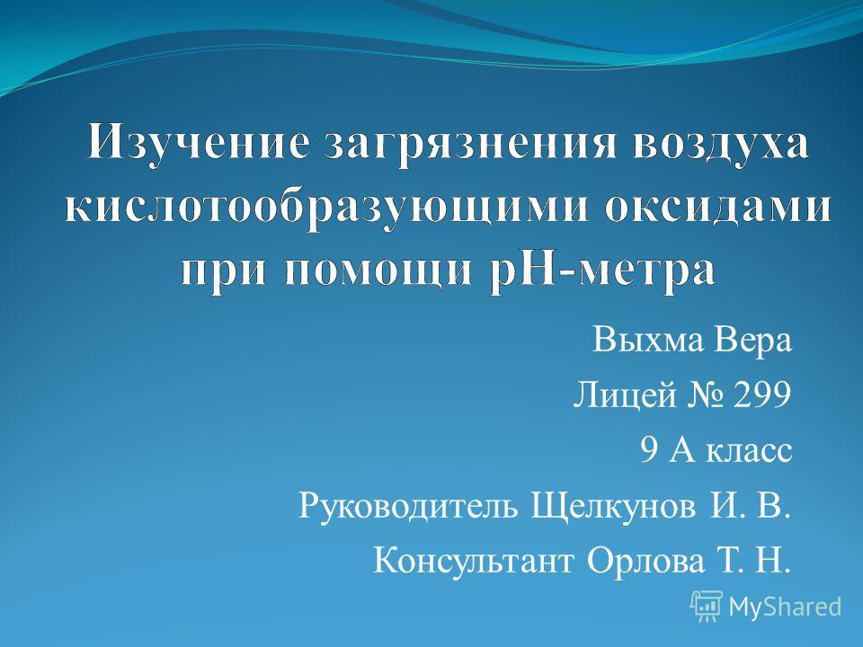 Выхма Вера Лицей 299 9 А класс Руководитель Щелкунов И. В. Консультант Орлова Т. Н.