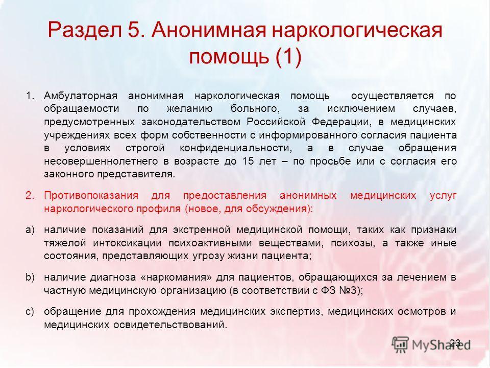 Раздел 5. Анонимная наркологическая помощь (1) 1.Амбулаторная анонимная наркологическая помощь осуществляется по обращаемости по желанию больного, за исключением случаев, предусмотренных законодательством Российской Федерации, в медицинских учреждени
