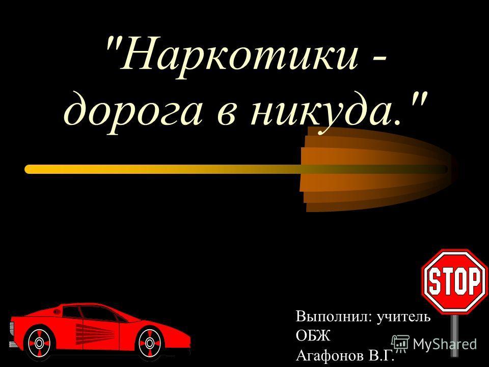 Наркотики - дорога в никуда. Выполнил: учитель ОБЖ Агафонов В.Г.