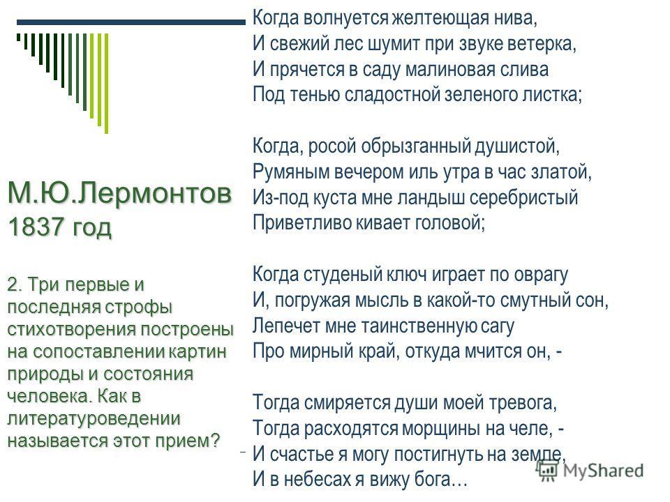 М.Ю.Лермонтов 1837 год 2. Три первые и последняя строфы стихотворения построены на сопоставлении картин природы и состояния человека. Как в литературоведении называется этот прием? Когда волнуется желтеющая нива, И свежий лес шумит при звуке ветерка,