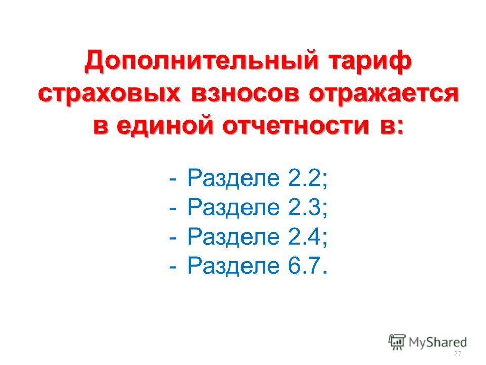 27 Дополнительный тариф страховых взносов отражается в единой отчетности в: -Разделе 2.2; -Разделе 2.3; -Разделе 2.4; -Разделе 6.7.