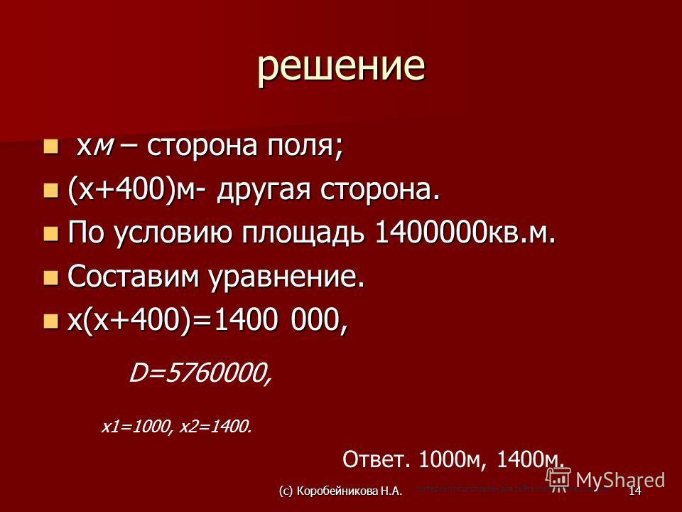 решение хм – сторона поля; хм – сторона поля; (х+400)м- другая сторона. (х+400)м- другая сторона. По условию площадь 1400000кв.м. По условию площадь 1400000кв.м. Составим уравнение. Составим уравнение. х(х+400)=1400 000, х(х+400)=1400 000, D=5760000,