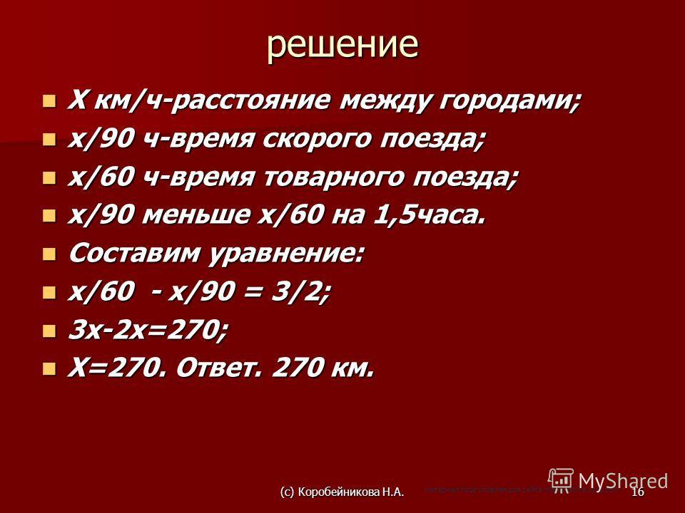решение Х км/ч-расстояние между городами; Х км/ч-расстояние между городами; х/90 ч-время скорого поезда; х/90 ч-время скорого поезда; х/60 ч-время товарного поезда; х/60 ч-время товарного поезда; х/90 меньше х/60 на 1,5часа. х/90 меньше х/60 на 1,5ча
