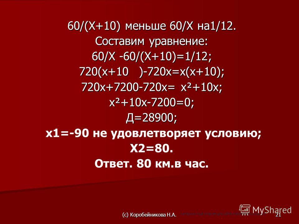 60/(Х+10) меньше 60/Х на1/12. Составим уравнение: 60/Х -60/(Х+10)=1/12; 720(х+10)-720х=х(х+10); 720х+7200-720х= х²+10х; х²+10х-7200=0; Д=28900; x1=-90 не удовлетворяет условию; X2=80. Ответ. 80 км.в час. (c) Коробейникова Н.А.21 материал подготовлен