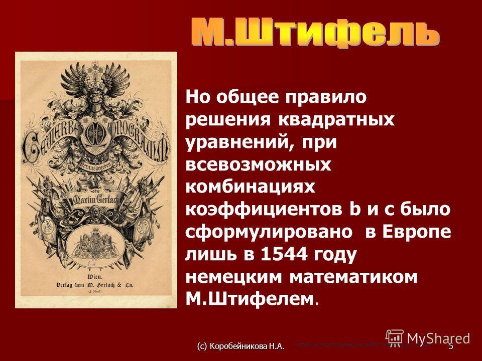 Но общее правило решения квадратных уравнений, при всевозможных комбинациях коэффициентов b и c было сформулировано в Европе лишь в 1544 году немецким математиком М.Штифелем. (c) Коробейникова Н.А.5 материал подготовлен для сайта matematika.ucoz.com