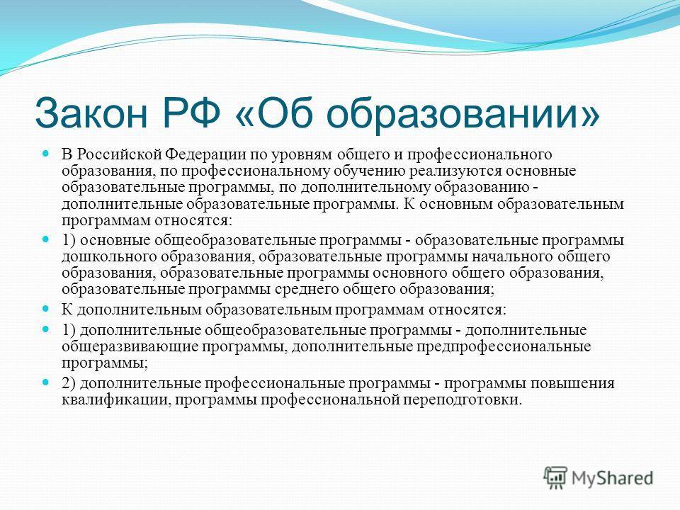 Закон РФ «Об образовании» В Российской Федерации по уровням общего и профессионального образования, по профессиональному обучению реализуются основные образовательные программы, по дополнительному образованию - дополнительные образовательные программ