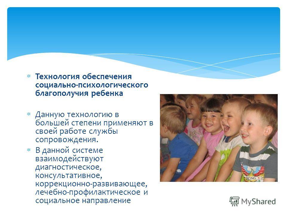 Технология обеспечения социально-психологического благополучия ребенка Данную технологию в большей степени применяют в своей работе службы сопровождения. В данной системе взаимодействуют диагностическое, консультативное, коррекционно-развивающее, леч