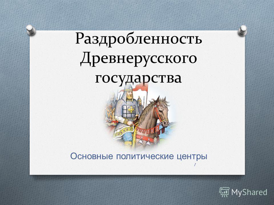 Раздробленность Древнерусского государства Основные политические центры 1
