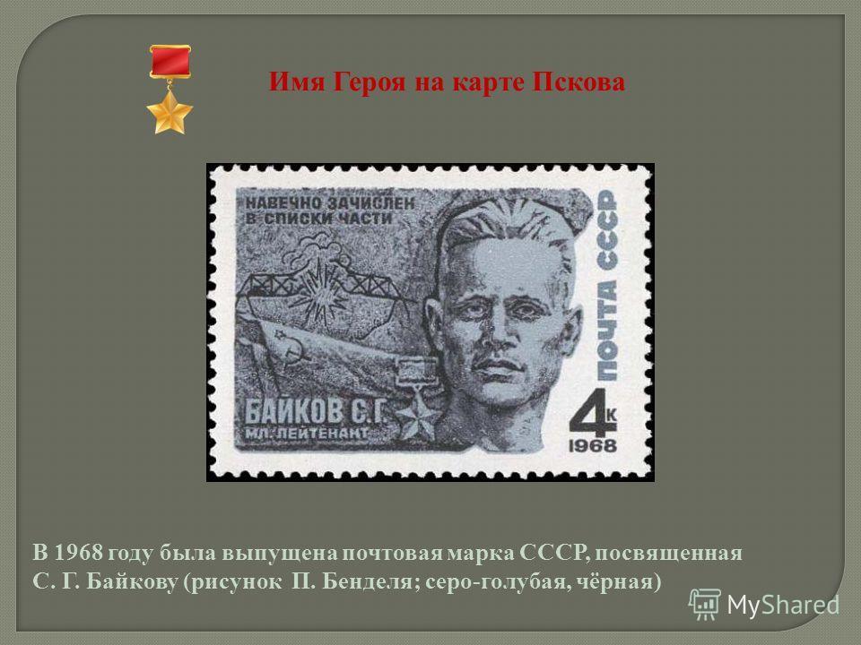 Имя Героя на карте Пскова В 1968 году была выпущена почтовая марка СССР, посвященная С. Г. Байкову (рисунок П. Бенделя; серо-голубая, чёрная)