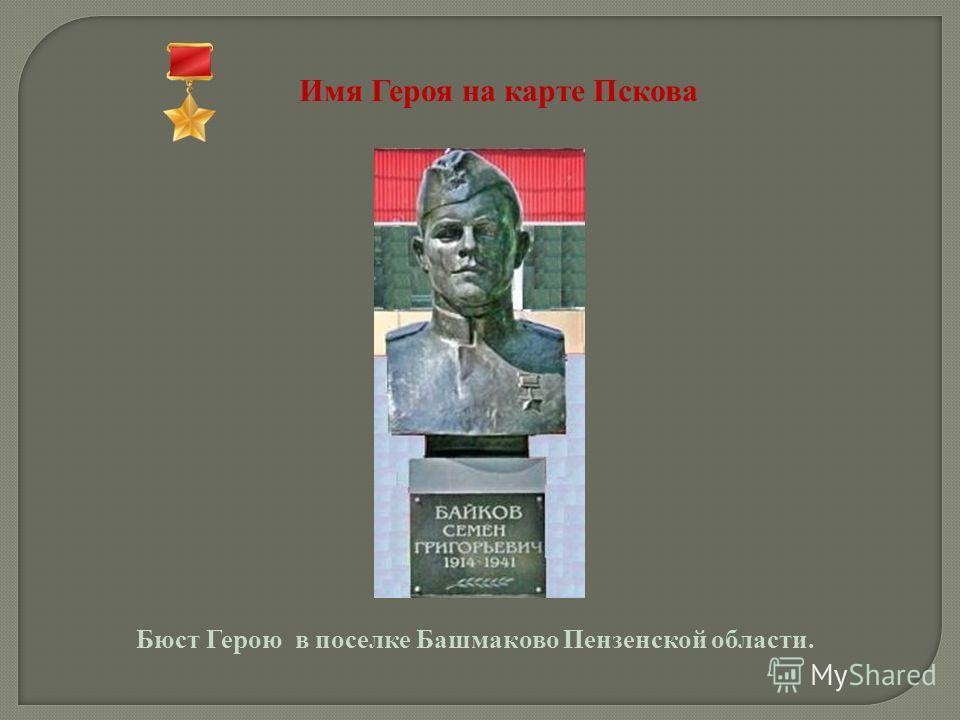 Имя Героя на карте Пскова Бюст Герою в поселке Башмаково Пензенской области.
