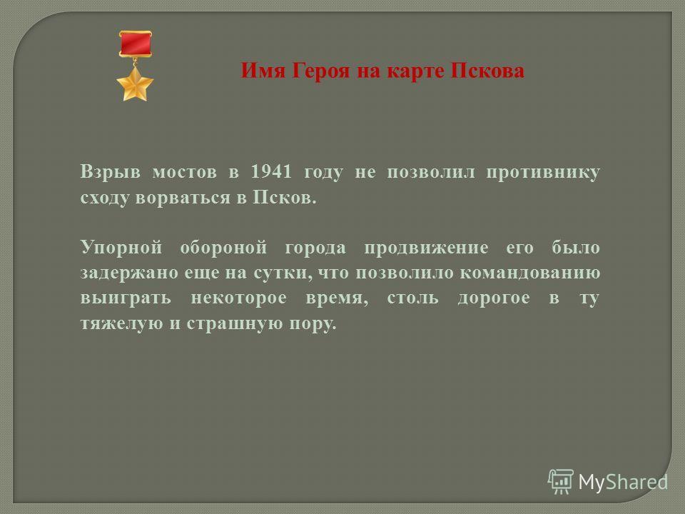 Имя Героя на карте Пскова Взрыв мостов в 1941 году не позволил противнику сходу ворваться в Псков. Упорной обороной города продвижение его было задержано еще на сутки, что позволило командованию выиграть некоторое время, столь дорогое в ту тяжелую и