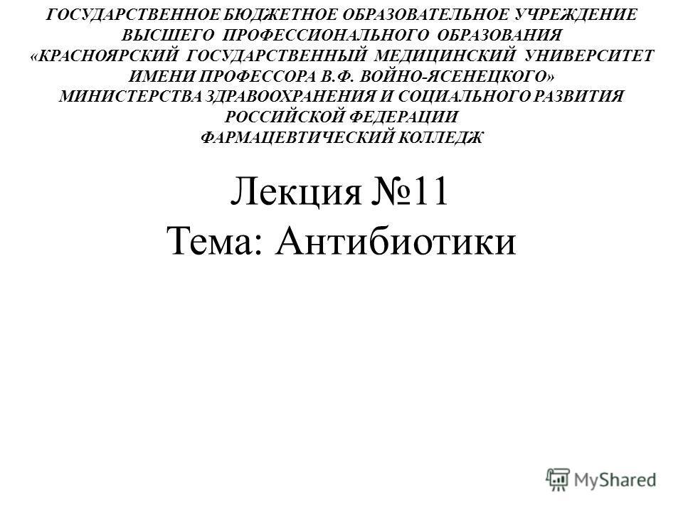 Лекция 11 Тема: Антибиотики ГОСУДАРСТВЕННОЕ БЮДЖЕТНОЕ ОБРАЗОВАТЕЛЬНОЕ УЧРЕЖДЕНИЕ ВЫСШЕГО ПРОФЕССИОНАЛЬНОГО ОБРАЗОВАНИЯ «КРАСНОЯРСКИЙ ГОСУДАРСТВЕННЫЙ МЕДИЦИНСКИЙ УНИВЕРСИТЕТ ИМЕНИ ПРОФЕССОРА В.Ф. ВОЙНО-ЯСЕНЕЦКОГО» МИНИСТЕРСТВА ЗДРАВООХРАНЕНИЯ И СОЦИАЛ