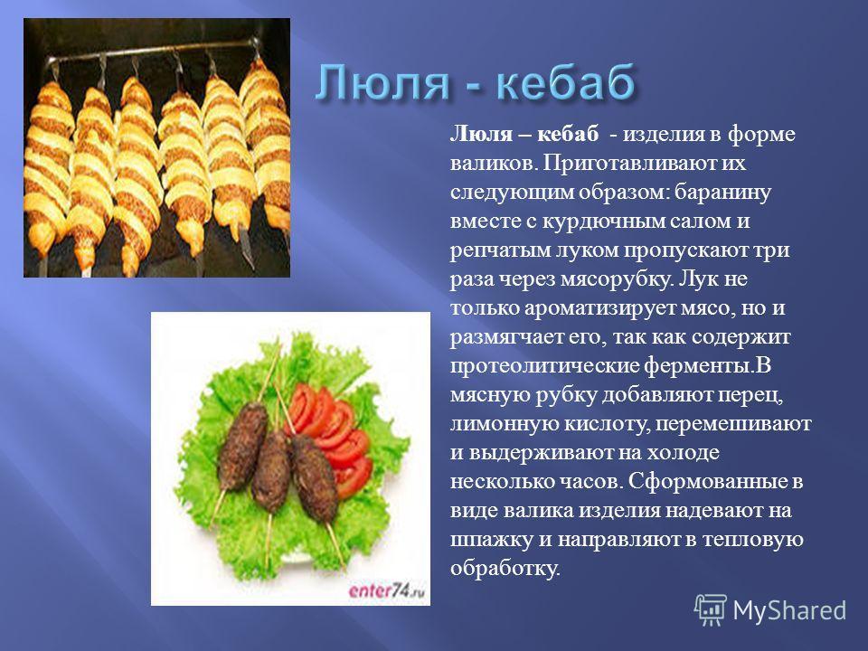 Люля – кебаб - изделия в форме валиков. Приготавливают их следующим образом : баранину вместе с курдючным салом и репчатым луком пропускают три раза через мясорубку. Лук не только ароматизирует мясо, но и размягчает его, так как содержит протеолитиче