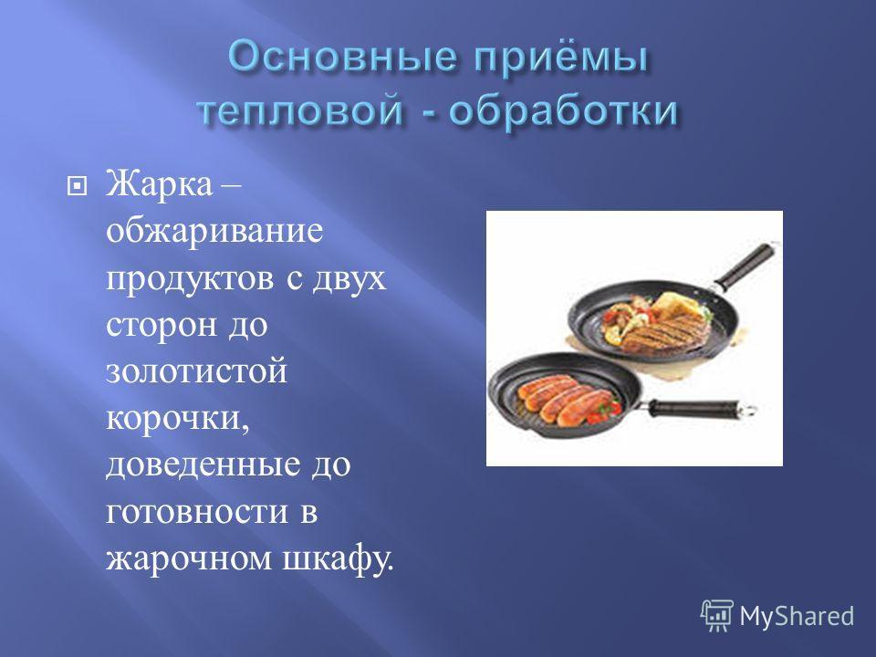 Жарка – обжаривание продуктов с двух сторон до золотистой корочки, доведенные до готовности в жарочном шкафу.