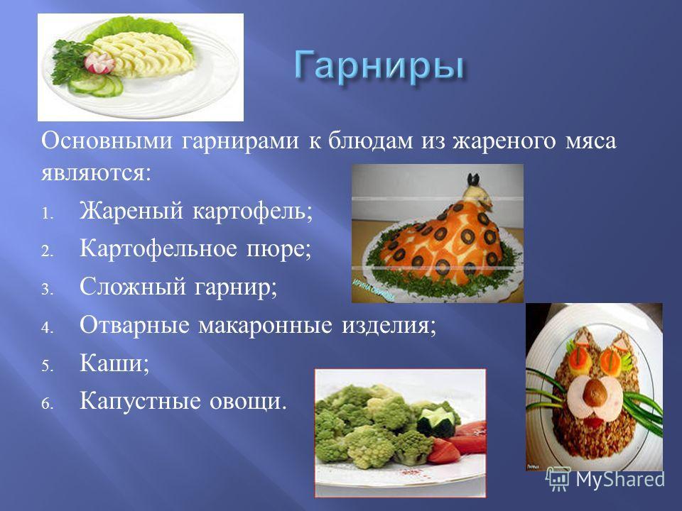 Основными гарнирами к блюдам из жареного мяса являются : 1. Жареный картофель ; 2. Картофельное пюре ; 3. Сложный гарнир ; 4. Отварные макаронные изделия ; 5. Каши ; 6. Капустные овощи.