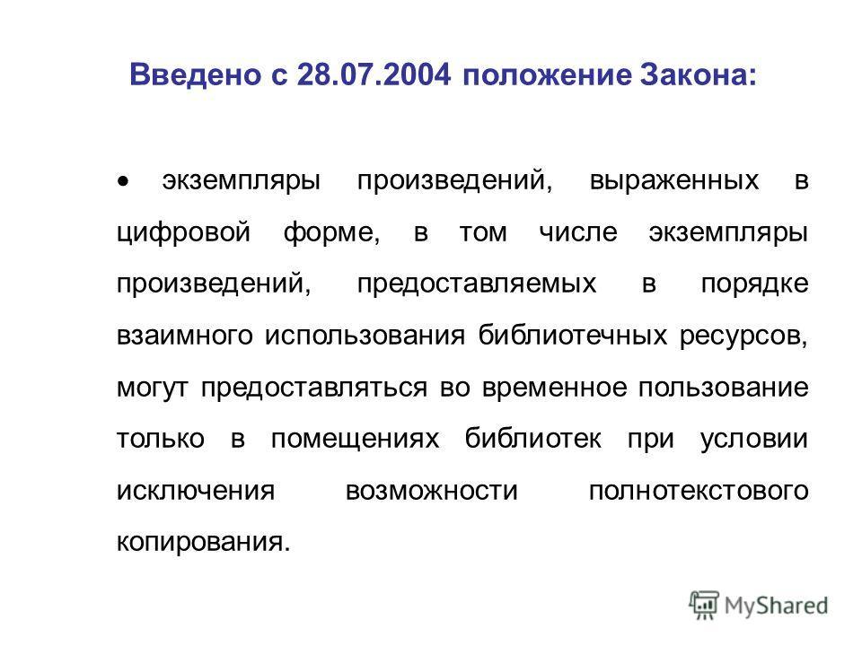 Введено с 28.07.2004 положение Закона: экземпляры произведений, выраженных в цифровой форме, в том числе экземпляры произведений, предоставляемых в порядке взаимного использования библиотечных ресурсов, могут предоставляться во временное пользование