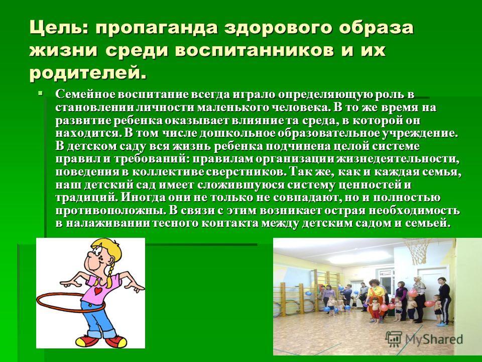 Цель: пропаганда здорового образа жизни среди воспитанников и их родителей. Семейное воспитание всегда играло определяющую роль в становлении личности маленького человека. В то же время на развитие ребенка оказывает влияние та среда, в которой он нах
