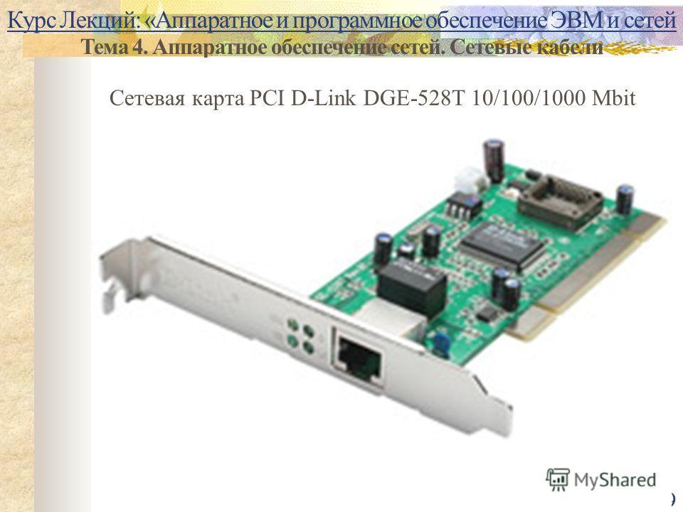 9 Курс Лекций: «Аппаратное и программное обеспечение ЭВМ и сетей Тема 4. Аппаратное обеспечение сетей. Сетевые кабели Сетевая карта PCI D-Link DGE-528T 10/100/1000 Mbit