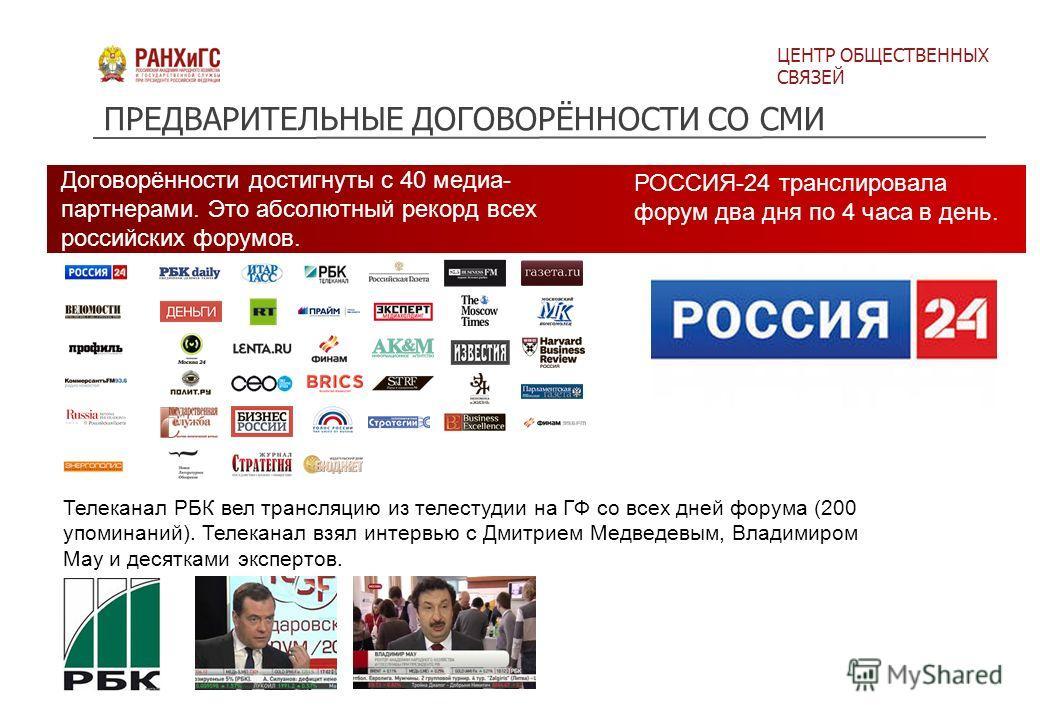 ЦЕНТР ОБЩЕСТВЕННЫХ СВЯЗЕЙ Телеканал РБК вел трансляцию из телестудии на ГФ со всех дней форума (200 упоминаний). Телеканал взял интервью с Дмитрием Медведевым, Владимиром Мау и десятками экспертов. ПРЕДВАРИТЕЛЬНЫЕ ДОГОВОРЁННОСТИ СО СМИ Договорённости