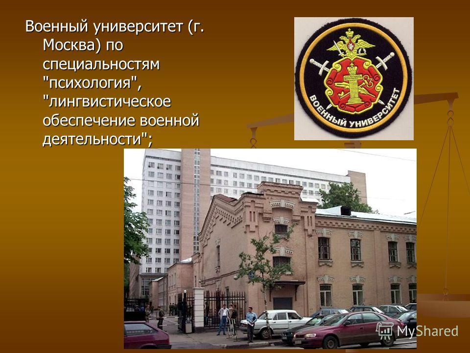 Военный университет (г. Москва) по специальностям психология, лингвистическое обеспечение военной деятельности;