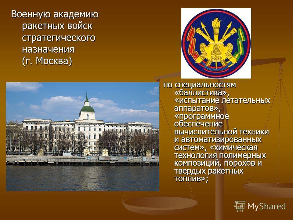 Военную академию ракетных войск стратегического назначения (г. Москва) по специальностям «баллистика», «испытание летательных аппаратов», «программное обеспечение вычислительной техники и автоматизированных систем», «химическая технология полимерных