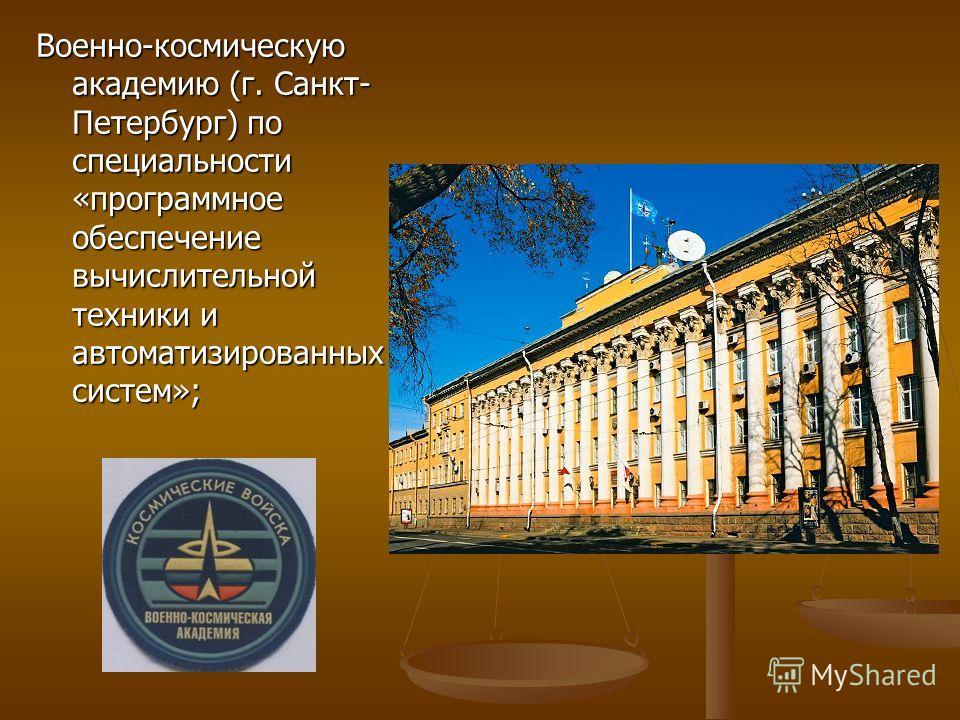Военно-космическую академию (г. Санкт- Петербург) по специальности «программное обеспечение вычислительной техники и автоматизированных систем»;