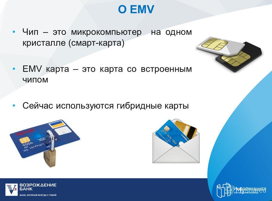 О EMV Чип – это микрокомпьютер на одном кристалле (смарт-карта) EMV карта – это карта со встроенным чипом Сейчас используются гибридные карты