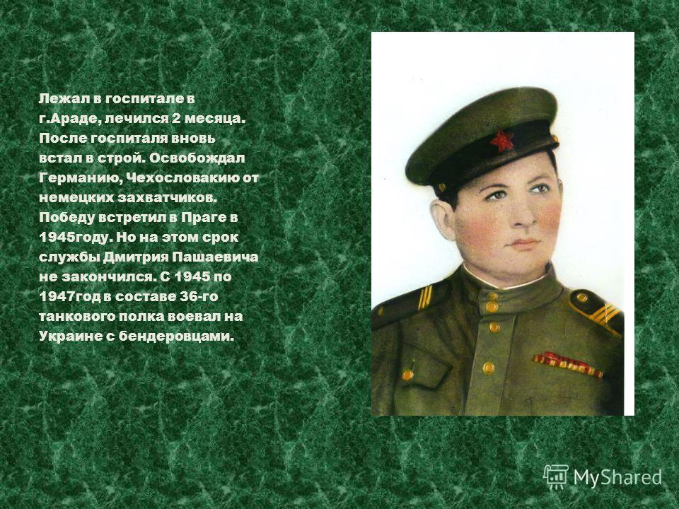 Лежал в госпитале в г.Араде, лечился 2 месяца. После госпиталя вновь встал в строй. Освобождал Германию, Чехословакию от немецких захватчиков. Победу встретил в Праге в 1945году. Но на этом срок службы Дмитрия Пашаевича не закончился. С 1945 по 1947г