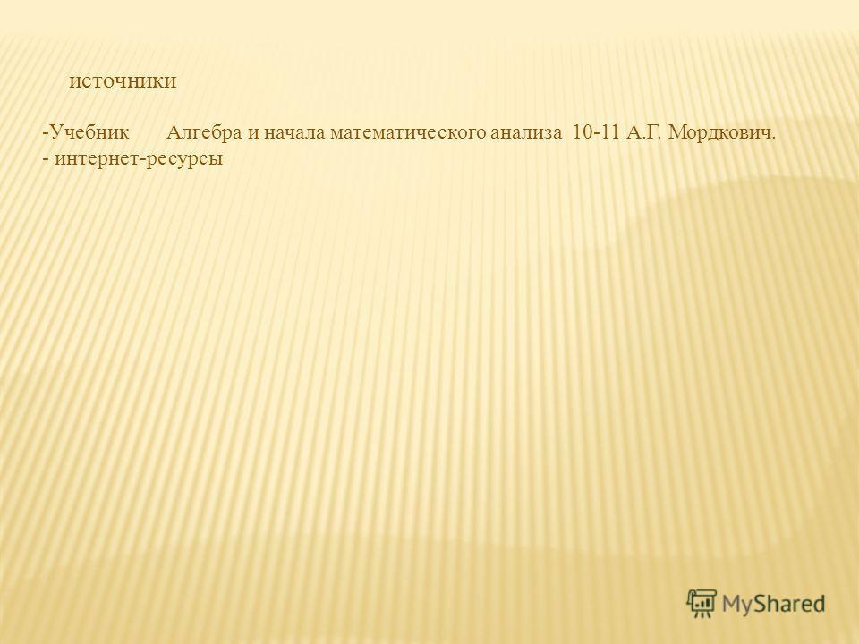 источники -Учебник Алгебра и начала математического анализа 10-11 А.Г. Мордкович. - интернет-ресурсы