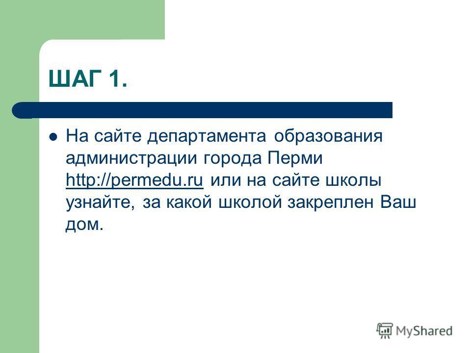 ШАГ 1. На сайте департамента образования администрации города Перми http://permedu.ru или на сайте школы узнайте, за какой школой закреплен Ваш дом. http://permedu.ru