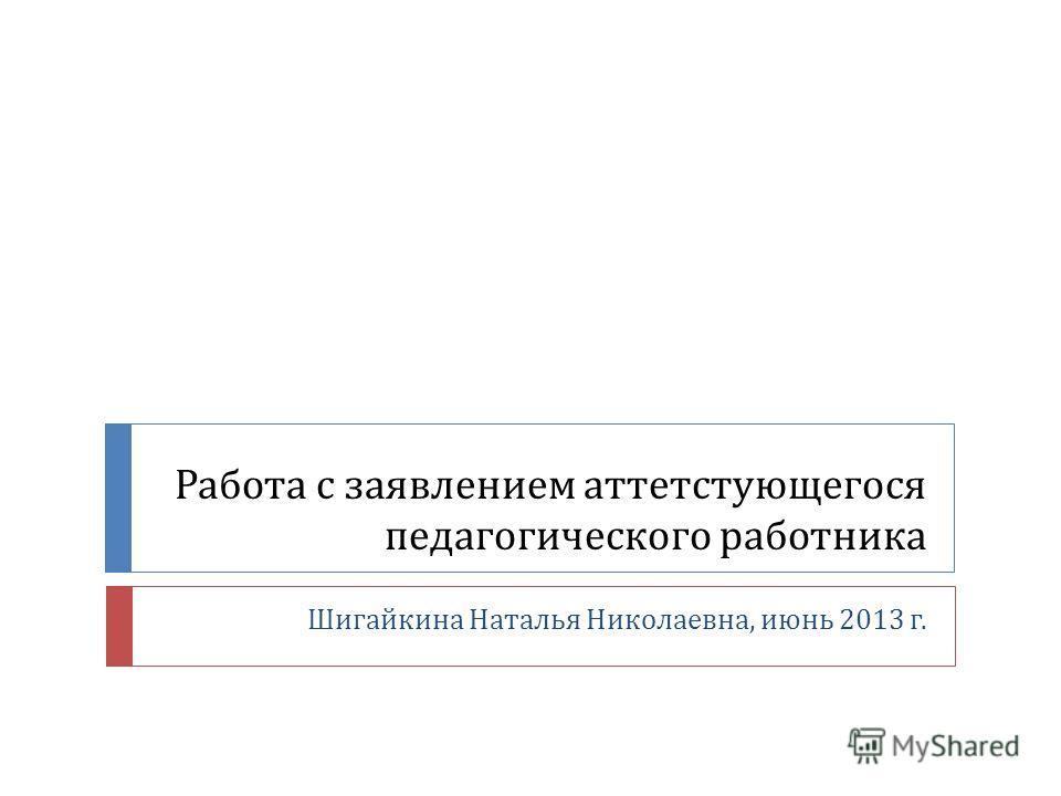 Работа с заявлением аттетстующегося педагогического работника Шигайкина Наталья Николаевна, июнь 2013 г.