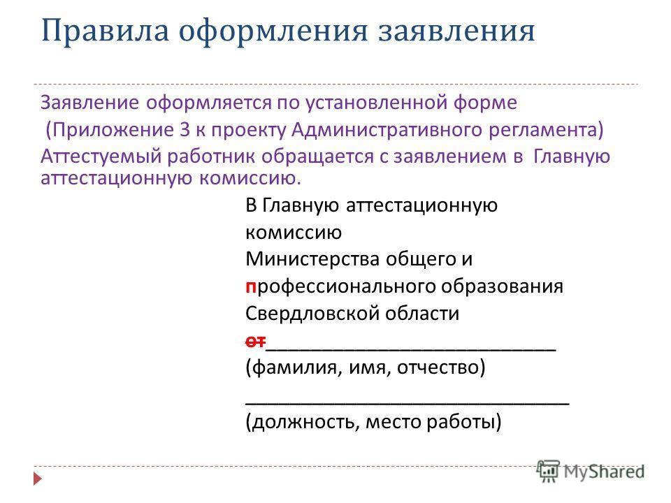 Правила оформления заявления Заявление оформляется по установленной форме ( Приложение 3 к проекту Административного регламента ) Аттестуемый работник обращается с заявлением в Главную аттестационную комиссию. В Главную аттестационную комиссию Минист
