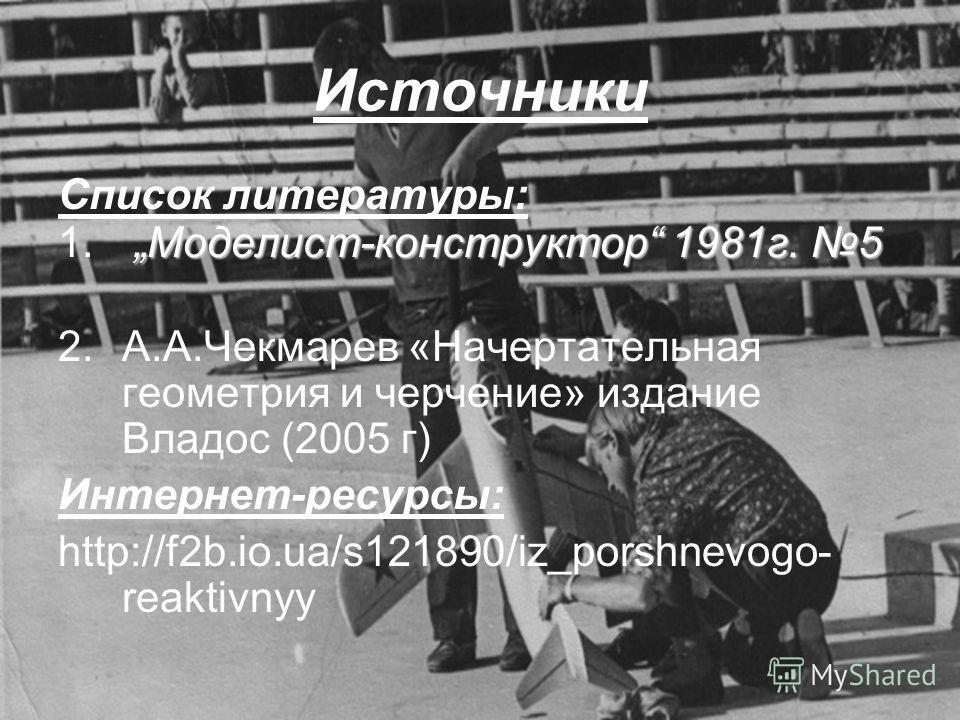 Источники Список литературы: Моделист-конструктор 1981г. 5 1. Моделист-конструктор 1981г. 5 2.А.А.Чекмарев «Начертательная геометрия и черчение» издание Владос (2005 г) Интернет-ресурсы: http://f2b.io.ua/s121890/iz_porshnevogo- reaktivnyy