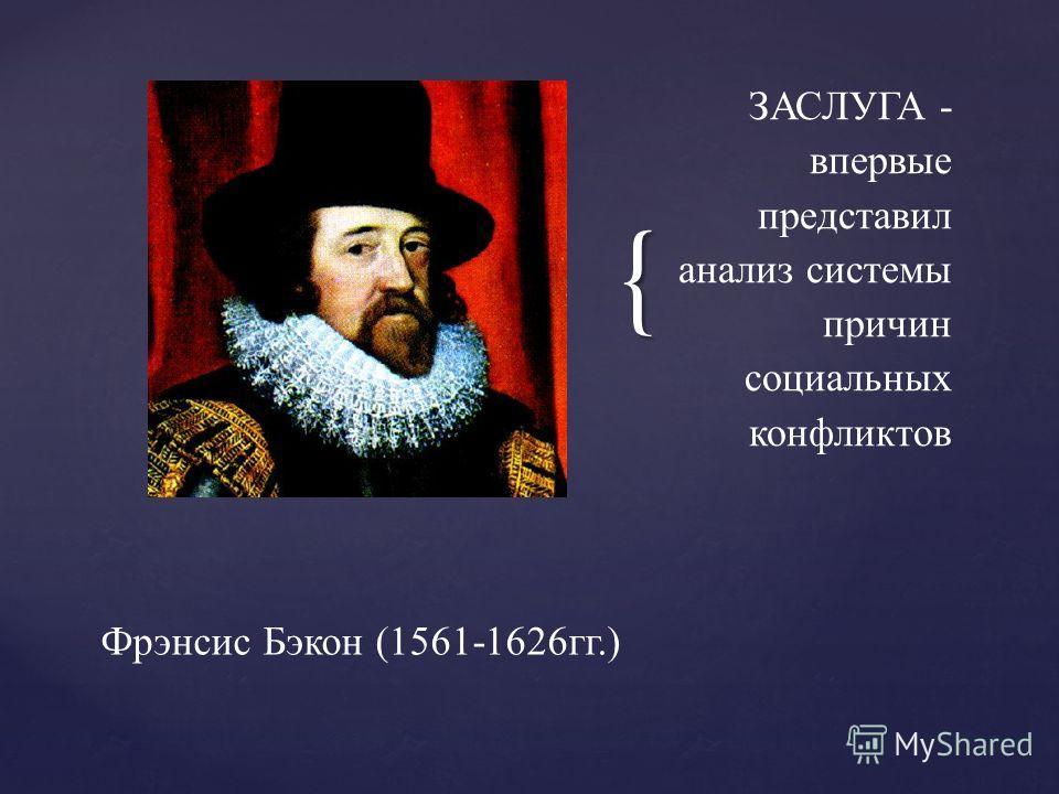 { ЗАСЛУГА - впервые представил анализ системы причин социальных конфликтов Фрэнсис Бэкон (1561-1626гг.)