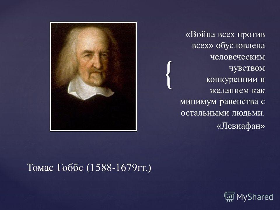 { «Война всех против всех» обусловлена человеческим чувством конкуренции и желанием как минимум равенства с остальными людьми. «Левиафан» Томас Гоббс (1588-1679гг.)