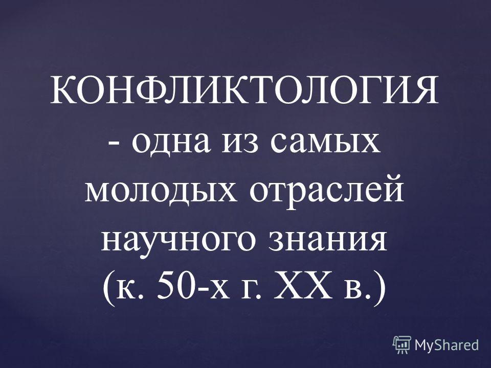 КОНФЛИКТОЛОГИЯ - одна из самых молодых отраслей научного знания (к. 50-х г. XX в.)