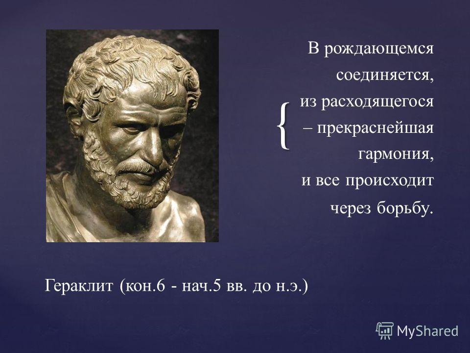 { В рождающемся соединяется, из расходящегося – прекраснейшая гармония, и все происходит через борьбу. Гераклит (кон.6 - нач.5 вв. до н.э.)