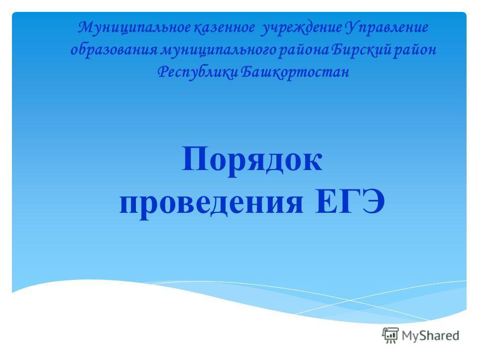Порядок проведения ЕГЭ Муниципальное казенное учреждение Управление образования муниципального района Бирский район Республики Башкортостан