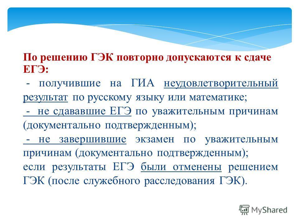 По решению ГЭК повторно допускаются к сдаче ЕГЭ: - получившие на ГИА неудовлетворительный результат по русскому языку или математике; - не сдававшие ЕГЭ по уважительным причинам (документально подтвержденным); - не завершившие экзамен по уважительным