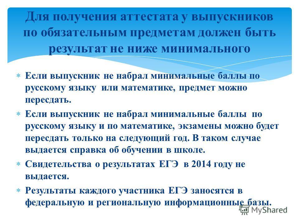 Если выпускник не набрал минимальные баллы по русскому языку или математике, предмет можно пересдать. Если выпускник не набрал минимальные баллы по русскому языку и по математике, экзамены можно будет пересдать только на следующий год. В таком случае