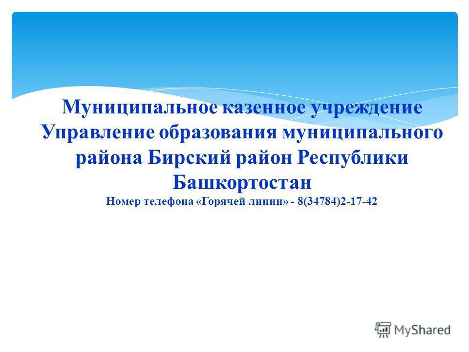 Муниципальное казенное учреждение Управление образования муниципального района Бирский район Республики Башкортостан Номер телефона «Горячей линии» - 8(34784)2-17-42