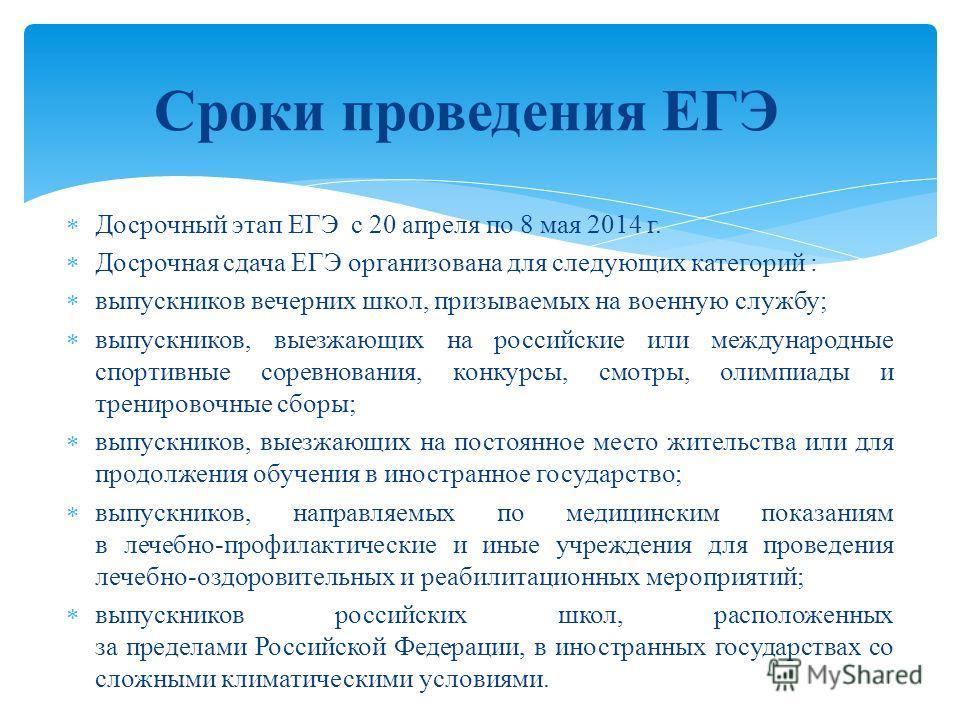 Досрочный этап ЕГЭ с 20 апреля по 8 мая 2014 г. Досрочная сдача ЕГЭ организована для следующих категорий : выпускников вечерних школ, призываемых на военную службу; выпускников, выезжающих на российские или международные спортивные соревнования, конк