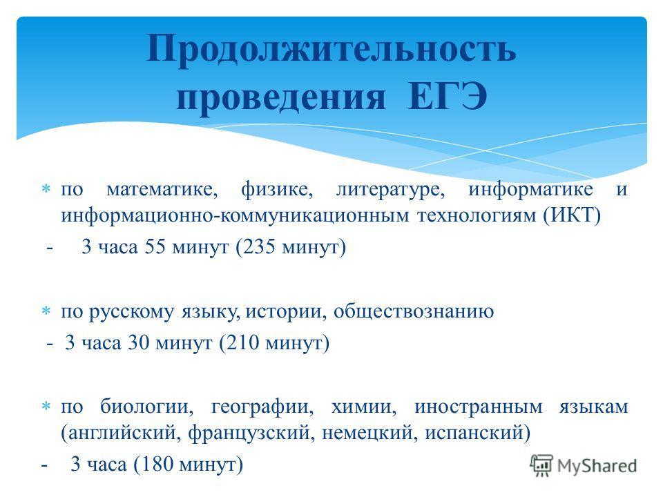 по математике, физике, литературе, информатике и информационно-коммуникационным технологиям (ИКТ) - 3 часа 55 минут (235 минут) по русскому языку, истории, обществознанию - 3 часа 30 минут (210 минут) по биологии, географии, химии, иностранным языкам